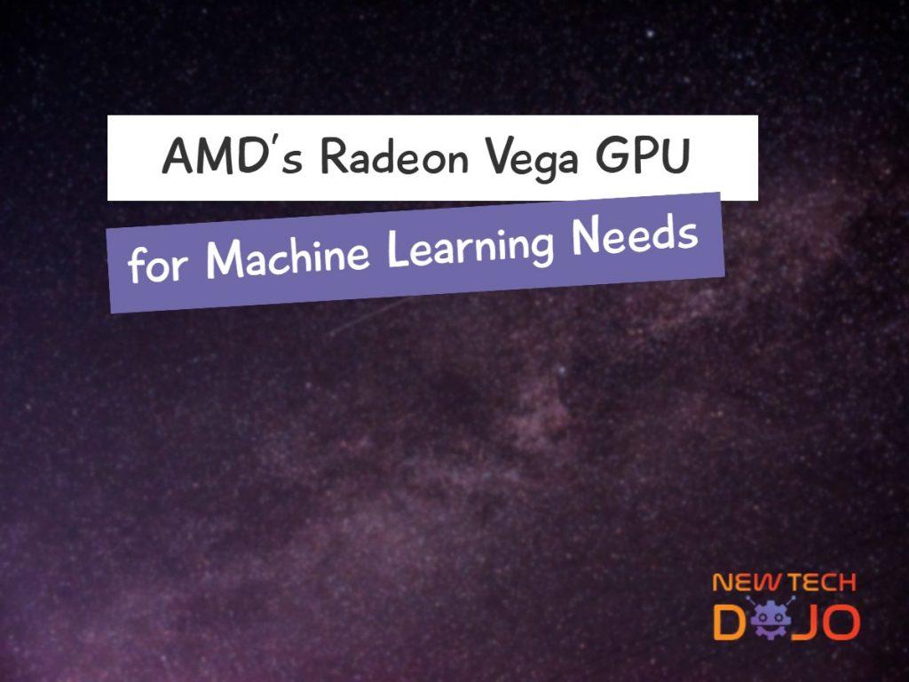 AMD's Radeon Vega GPU for Machine Learning Needs